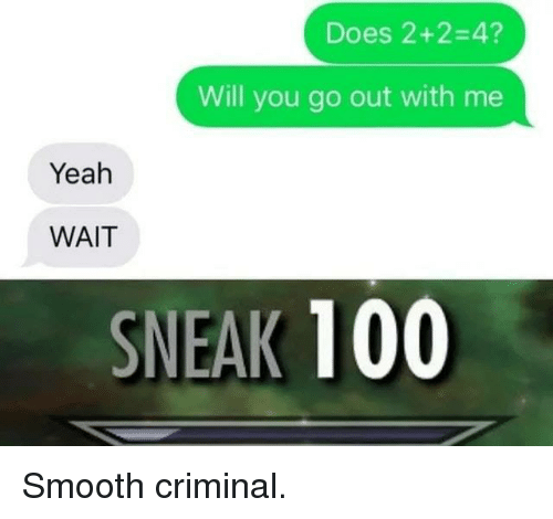 Smooth Criminal: Does 2+2-4?  Will you go out with me  Yeah  WAIT  SNEAK 100 Smooth criminal.