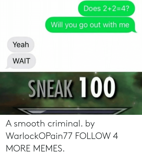 Smooth Criminal: Does 2+2=4?  Will you go out with me  Yeah  WAIT  SNEAK 100 A smooth criminal. by WarlockOPain77 FOLLOW 4 MORE MEMES.