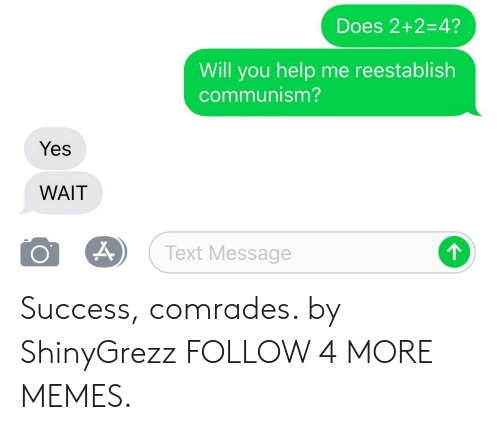 Dank, Memes, and Reddit: Does 2+2=4?  Will you help me reestablish  communism?  Yes  WAIT  Text Message Success, comrades. by ShinyGrezz FOLLOW 4 MORE MEMES.