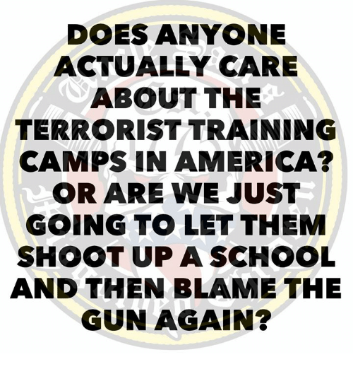 The Terrorist: DOES ANYONE  ACTUALLY CARE  ABOUT THE  TERRORIST TRAINING  CAMPS IN AMERICA?  OR ARE WE JUST  GOING TO LET THEM  SHOOT UP A SCHOOL  AND THEN BLAME THE  GUN AGAIN?
