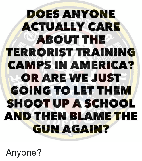 The Terrorist: DOES ANYONE  ACTUALLY CARE  ABOUT THE  TERRORIST TRAINING  CAMPS IN AMERICA?  OR ARE WE JUST  GOING T。LET THEM  SHOOT UP ASCHOOL  AND THEN BLAME THE  GUN AGAIN? Anyone?