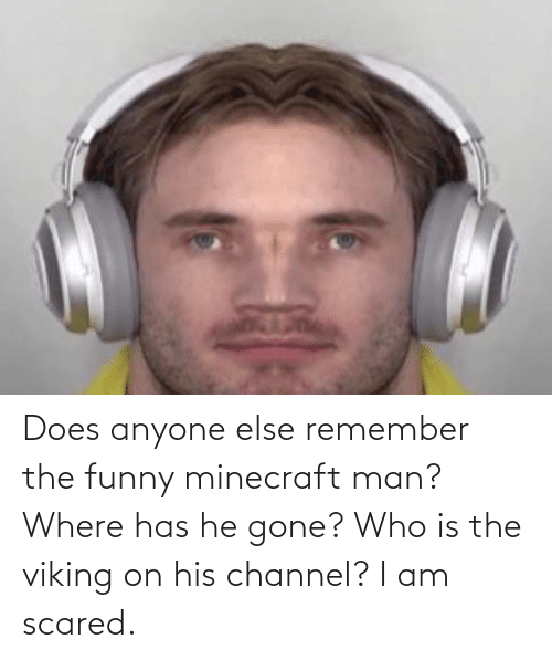 funny minecraft: Does anyone else remember the funny minecraft man? Where has he gone? Who is the viking on his channel? I am scared.