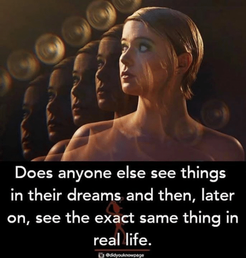 Life, Memes, and Dreams: Does anyone else see things  in their dreams and then, later  on, see the exact same thing in  real life.  Odidyouknowpage