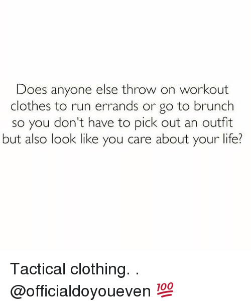 Clothes, Doe, and Gym: Does anyone else throw on workout  clothes to run errands or go to brunch  so you don't have to pick out an outfit  but also look like you care about your life? Tactical clothing. . @officialdoyoueven 💯