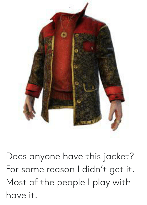 Of The People: Does anyone have this jacket? For some reason I didn't get it. Most of the people I play with have it.
