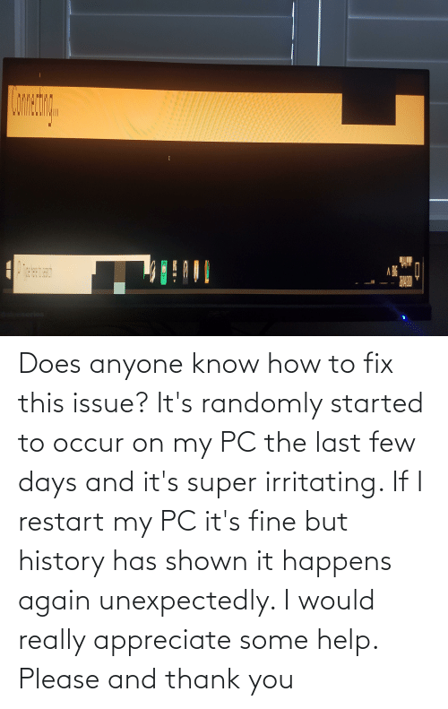 Shown: Does anyone know how to fix this issue? It's randomly started to occur on my PC the last few days and it's super irritating. If I restart my PC it's fine but history has shown it happens again unexpectedly. I would really appreciate some help. Please and thank you