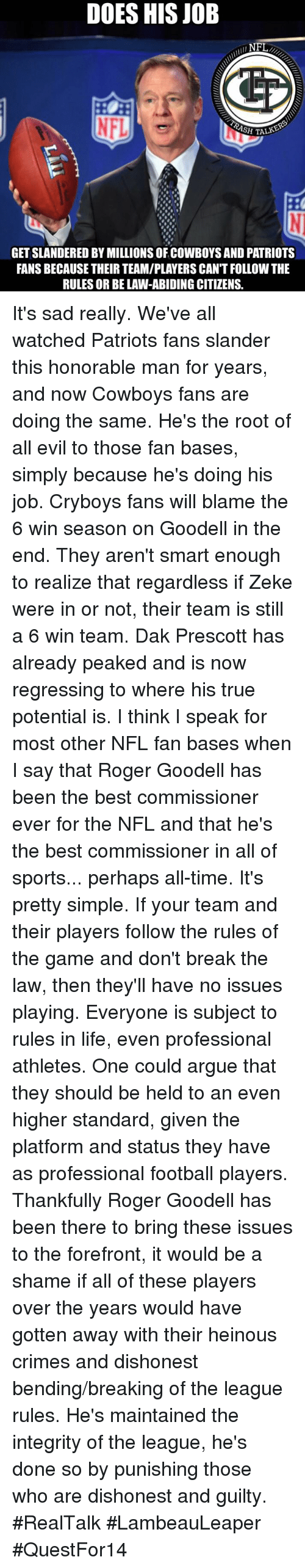 nfl fan: DOES HIS JOB  NFL  SH TALK  GET SLANDERED BY MILLIONS OFCOWBOYS AND PATRIOTS  FANS BECAUSE THEIR TEAM/PLAYERS CAN'T FOLLOW THE  RULES OR BE LAW-ABIDING CITIZENS. It's sad really. We've all watched Patriots fans slander this honorable man for years, and now Cowboys fans are doing the same. He's the root of all evil to those fan bases, simply because he's doing his job.   Cryboys fans will blame the 6 win season on Goodell in the end. They aren't smart enough to realize that regardless if Zeke were in or not, their team is still a 6 win team. Dak Prescott has already peaked and is now regressing to where his true potential is.   I think I speak for most other NFL fan bases when I say that Roger Goodell has been the best commissioner ever for the NFL and that he's the best commissioner in all of sports... perhaps all-time. It's pretty simple. If your team and their players follow the rules of the game and don't break the law, then they'll have no issues playing.   Everyone is subject to rules in life, even professional athletes. One could argue that they should be held to an even higher standard, given the platform and status they have as professional football players.   Thankfully Roger Goodell has been there to bring these issues to the forefront, it would be a shame if all of these players over the years would have gotten away with their heinous crimes and dishonest bending/breaking of the league rules. He's maintained the integrity of the league, he's done so by punishing those who are dishonest and guilty. #RealTalk   #LambeauLeaper #QuestFor14