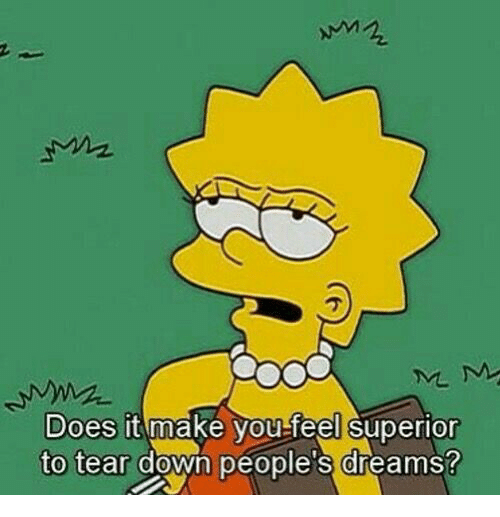 Superior, Dreams, and Down: Does it make you-feel superior  to tear down people's dreams?