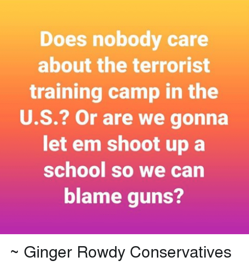The Terrorist: Does nobody care  about the terrorist  training camp in the  U.S.? Or are we gonna  let em shoot up a  school so we can  blame guns? ~ Ginger  Rowdy Conservatives