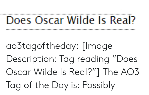 """Target, Tumblr, and Blog: Does Oscar Wilde Is Real? ao3tagoftheday:  [Image Description: Tag reading """"Does Oscar Wilde Is Real?""""]  The AO3 Tag of the Day is: Possibly"""