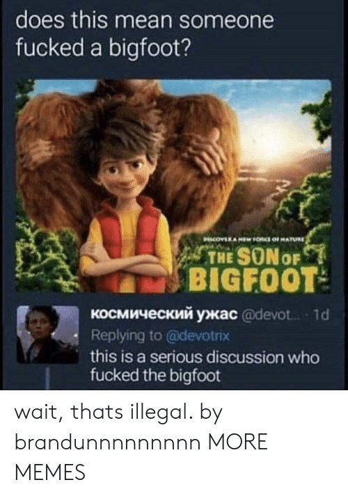 Bigfoot, Dank, and Memes: does this mean someone  fucked a bigfoot?  THE SONo  BIGFOOT  космический ужас @devot.. , 1 d  Replying to @devotrix  this is a serious discussion who  fucked the bigfoot wait, thats illegal. by brandunnnnnnnnn MORE MEMES