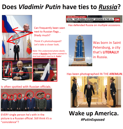 """wake up america: Does Vladimir Putin have ties to Russia?  DEVELOPING STOR  PUTIN: """"ANTI-RUSSIA HYSTERIA"""" GROWING IN THE U.S  Vladimir Putin Russian President  CNN  DOW A 50.77  Has defended Russia on multiple occasions.  Can frequently been seen  next to Russian flags...  Shady much?  Think it's photoshopped?  Let's take a closer look.  li  was born in Saint  Petersburg, a city  Note: This undoctored photo clearly  s a Russian flag when zoomed in.that's LITERALLY  And look who's next to it- Putin!  in Russia.  Has been photographed IN THE KREMLIN  Is often spotted with Russian officials.  EVERY single person he's with in the  picture is a Russian official. Still think it's a  """"coincidence""""?  Wake up America."""