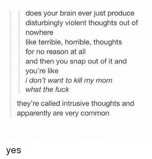Terribler: does your brain ever just produce  disturbingly violent thoughts out of  nowhere  like terrible, horrible, thoughts  for no reason at all  and then you snap out of it and  you're like  i don't want to kill my mom  what the fuck  they're called intrusive thoughts and  apparently are very common yes