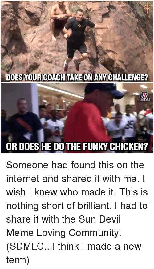 Devil Meme: DOES YOURCOACH TAKE ON ANY CHALLENGE?  AN  OR DOES HE DO THE FUNKY CHICKEN? Someone had found this on the internet and shared it with me.  I wish I knew who made it.  This is nothing short of brilliant.  I had to share it with the Sun Devil Meme Loving Community.  (SDMLC...I think I made a new term)