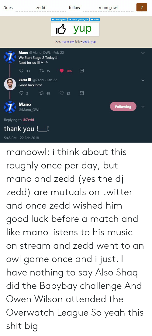 Zedd: Does  zedd  follow  mano owl  Follow @zedd Follow @mano_oWTweet  o yup  Does mano owl follow zedd? yup   Mano @Mano OWL Feb 22  We Start Stage 2 Today!  Root for us !!! ^~^  933  75  706  Zedd @Zedd Feb 22  Good luck bro!  Mano  @Mano_OWL  Following  Replying to @Zedd  thank you !-!  5:48 PM - 22 Feb 2018 manoowl:  i think about this roughly once per day, but mano and zedd (yes the dj zedd) are mutuals on twitter and once zedd wished him good luck before a match and like mano listens to his music on stream and zedd went to an owl game once and i just. I have nothing to say  Also Shaq did the Babybay challenge And Owen Wilson attended the Overwatch League So yeah this shit big