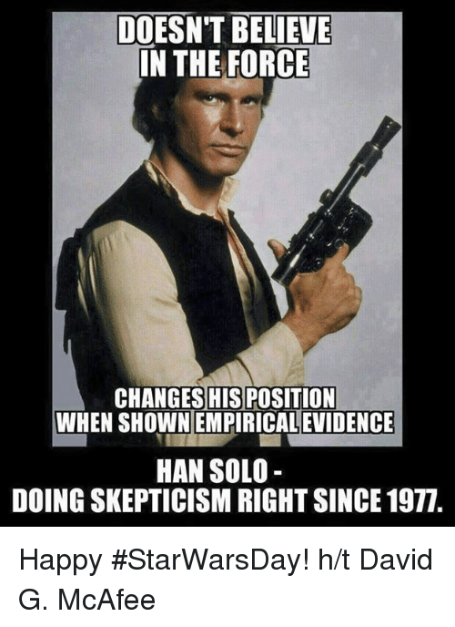 Hans Solo: DOESN'T BELIEVE  IN THE FORCE  CHANGES HISPOSITION  WHEN SHOWNEMPIRICALEVIDENCE  HAN SOLO  DOINGSKEPTICISM RIGHT SINCE 1971. Happy #StarWarsDay!  h/t David G. McAfee