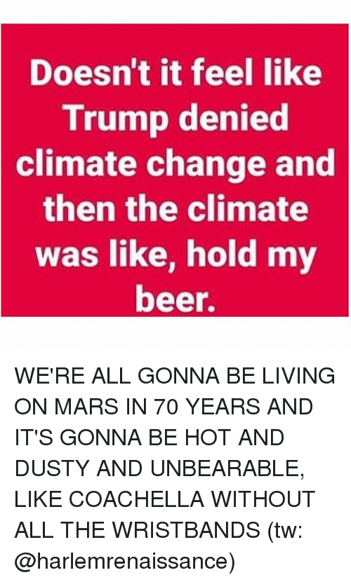 Trumped: Doesn't it feel like  Trump denied  climate change and  then the climate  was like, hold my  beer. WE'RE ALL GONNA BE LIVING ON MARS IN 70 YEARS AND IT'S GONNA BE HOT AND DUSTY AND UNBEARABLE, LIKE COACHELLA WITHOUT ALL THE WRISTBANDS (tw: @harlemrenaissance)