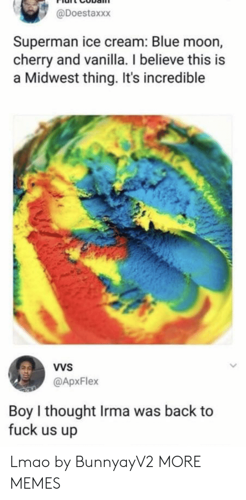Dank, Lmao, and Memes: @Doestaxxx  Superman ice cream: Blue moon,  cherry and vanilla. I believe this is  a Midwest thing. It's incredible  VVS  @ApxFlex  Boy I thought Irma was back to  fuck us up Lmao by BunnyayV2 MORE MEMES
