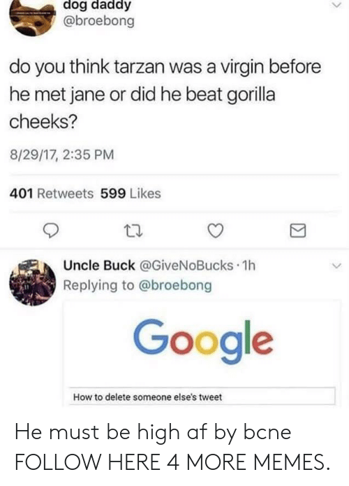 Tarzan: dog daddy  @broebong  do you think tarzan was a virgin before  he met jane or did he beat gorilla  cheeks?  8/29/17, 2:35 PM  401 Retweets 599 Likes  Uncle Buck @GiveNoBucks 1h  Replying to @broebong  Google  How to delete someone else's tweet He must be high af by bcne FOLLOW HERE 4 MORE MEMES.