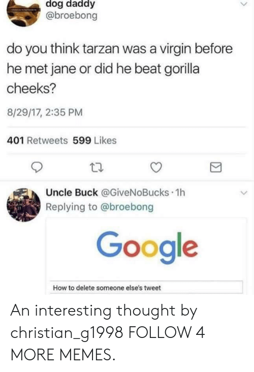 Tarzan: dog daddy  @broebong  do you think tarzan was a virgin before  he met jane or did he beat gorilla  cheeks?  8/29/17, 2:35 PM  401 Retweets 599 Likes  Uncle Buck @GiveNoBucks 1h  Replying to @broebong  Google  How to delete someone else's tweet An interesting thought by christian_g1998 FOLLOW 4 MORE MEMES.