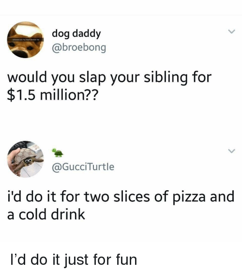 Pizza, Cold, and Dog: dog daddy  @broebong  would you slap your sibling for  $1.5 million??  @GucciTurtle  i'd do it for two slices of pizza and  a cold drink I'd do it just for fun