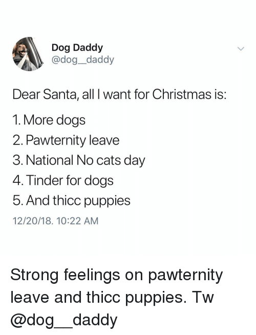 Day 4: Dog Daddy  @dog_daddy  Dear Santa, all I want for Christmas is:  1. More dogs  2. Pawternity leave  3. National No cats day  4. Tinder for dogs  5. And thicc puppies  12/20/18. 10:22 AM Strong feelings on pawternity leave and thicc puppies. Tw @dog__daddy