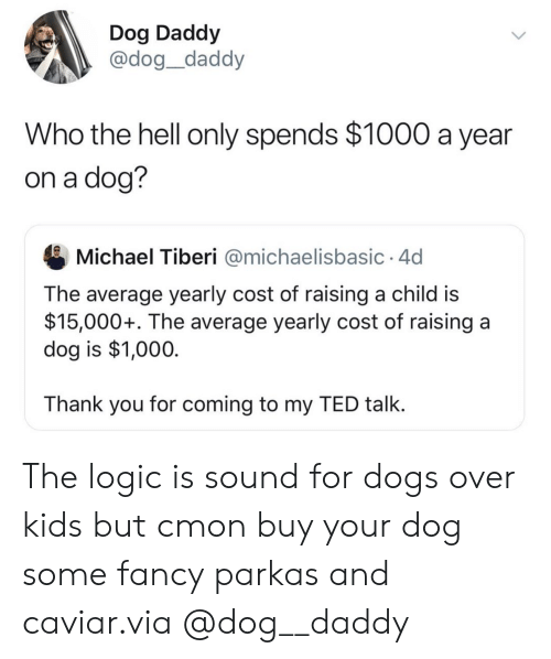 Is 1: Dog Daddy  @dog_daddy  Who the hell only spends $1000 a year  on a dog?  Michael Tiberi @michaelisbasic 4d  The average yearly cost of raising a child is  $15,000+. The average yearly cost of raising a  dog is $1,000  Thank you for coming to my TED talk. The logic is sound for dogs over kids but cmon buy your dog some fancy parkas and caviar.via @dog__daddy