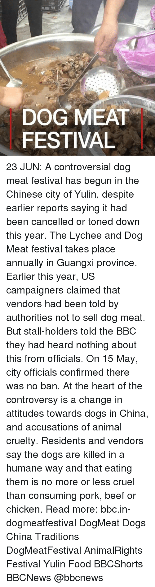 Porke: DOG MEAT  FESTIVAL 23 JUN: A controversial dog meat festival has begun in the Chinese city of Yulin, despite earlier reports saying it had been cancelled or toned down this year. The Lychee and Dog Meat festival takes place annually in Guangxi province. Earlier this year, US campaigners claimed that vendors had been told by authorities not to sell dog meat. But stall-holders told the BBC they had heard nothing about this from officials. On 15 May, city officials confirmed there was no ban. At the heart of the controversy is a change in attitudes towards dogs in China, and accusations of animal cruelty. Residents and vendors say the dogs are killed in a humane way and that eating them is no more or less cruel than consuming pork, beef or chicken. Read more: bbc.in-dogmeatfestival DogMeat Dogs China Traditions DogMeatFestival AnimalRights Festival Yulin Food BBCShorts BBCNews @bbcnews