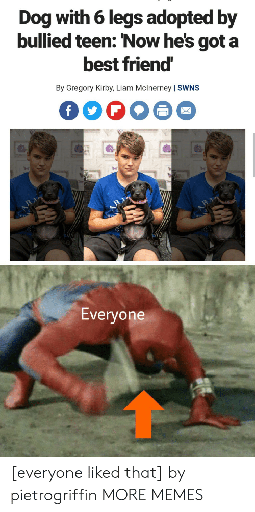 kirby: Dog with 6 legs adopted by  bullied teen: 'Now he's got a  best friend  By Gregory Kirby, Liam Mclnerney | SWNS  f  RA  Everyone [everyone liked that] by pietrogriffin MORE MEMES