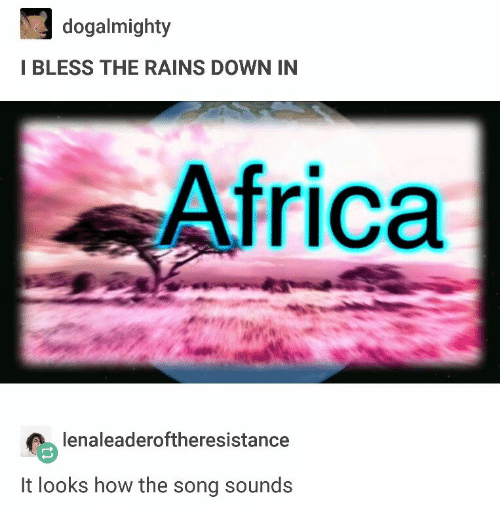 Africa, How, and Song: dogalmighty  I BLESS THE RAINS DOWN IN  Africa  lenaleaderoftheresistance  It looks how the song sounds