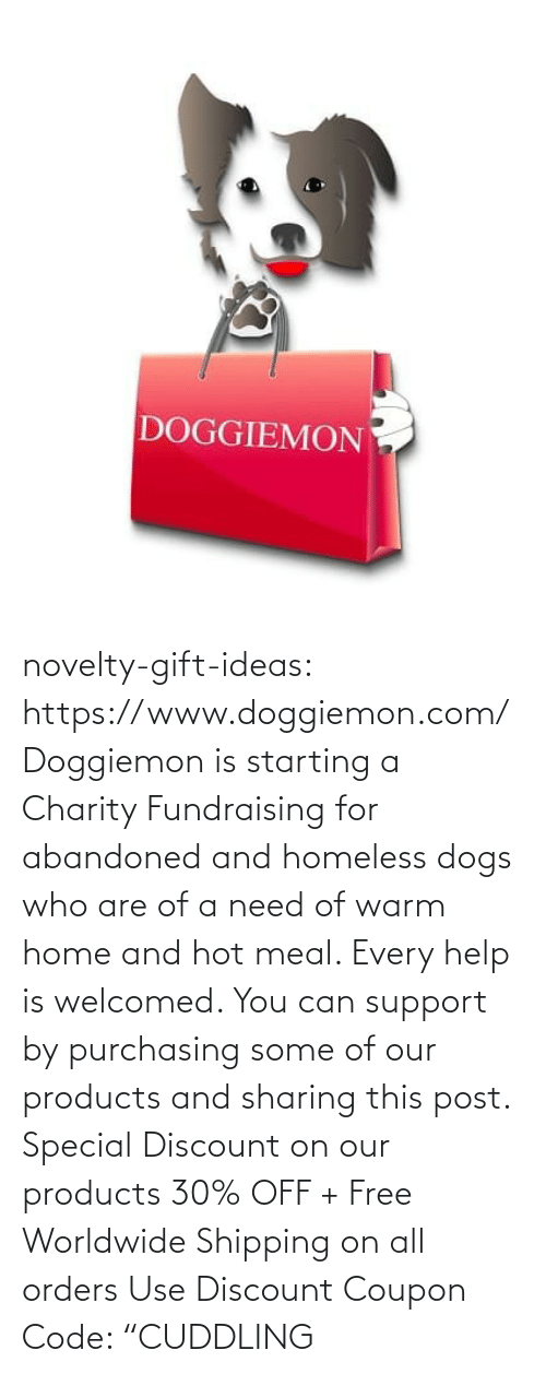 "coupon: DOGGIEMON novelty-gift-ideas: https://www.doggiemon.com/   Doggiemon is starting a Charity Fundraising for abandoned and homeless dogs who are of a need of warm home and hot meal. Every help is welcomed. You can support by purchasing some of our products and sharing this post. Special Discount on our products 30% OFF + Free Worldwide Shipping on all orders Use Discount Coupon Code: ""CUDDLING"