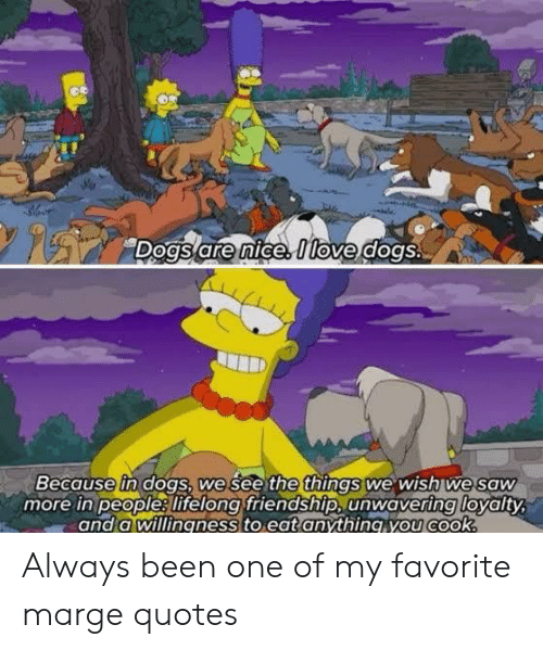 loyalty: Dogs are nice Itove dogs.  Because in dogs, we see the things we wish we saw  more in people lifelong friendship, unwavering loyalty  and a willingness to eat anything you cook. Always been one of my favorite marge quotes
