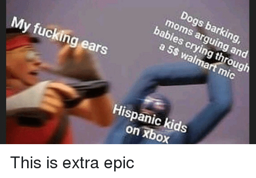 Crying, Dogs, and Fucking: Dogs barking  moms arguing and  babies crying through  a 5S walmart mic  My fucking ears  Hispanic kids  on xbox This is extra epic
