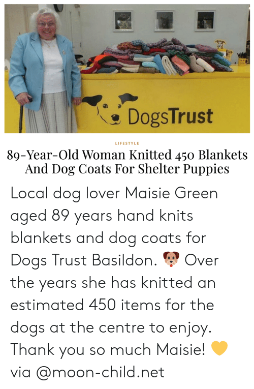 Puppies: DogsTrust  LIFESTYLE  89-Year-Old Woman Knitted 450 Blankets  And Dog Coats For Shelter Puppies Local dog lover Maisie Green aged 89 years hand knits blankets and dog coats for Dogs Trust Basildon. 🐶 Over the years she has knitted an estimated 450 items for the dogs at the centre to enjoy. Thank you so much Maisie! 💛via @moon-child.net