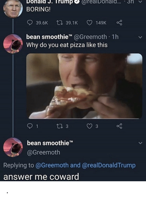 Pizza, Trump, and Answer: Dohald J. Trump  @reaiDohald...  3n  BORING!  L 39.1K  39.6K  149K  bean smoothie @Greemoth. 1h  Why do you eat pizza like this  Li 3  3  bean smoothieT  @Greemoth  Replying to @Greemoth and @realDonaldTrump  answer me coward  > .