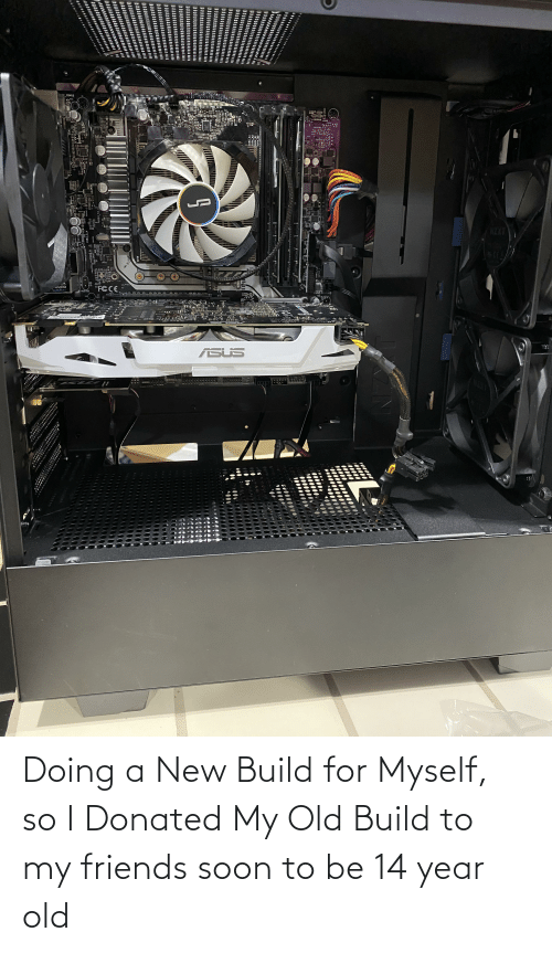 14 Year Old: Doing a New Build for Myself, so I Donated My Old Build to my friends soon to be 14 year old