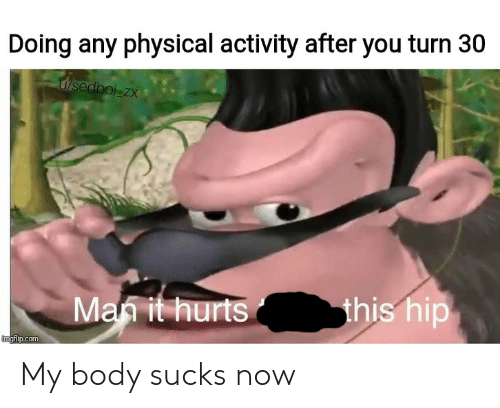 physical activity: Doing any physical activity after you turn 30  u/sedboi zx  this hip  Man it hurts  imgflip.com My body sucks now
