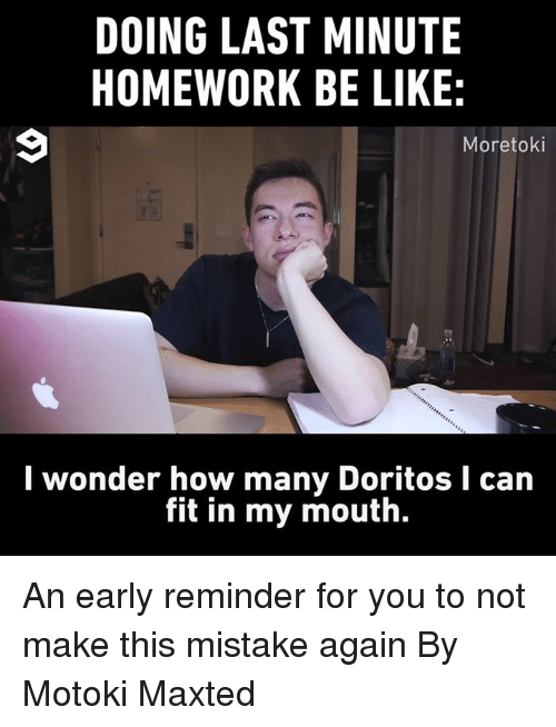 Be Like, Dank, and Homework: DOING LAST MINUTE  HOMEWORK BE LIKE:  Moretoki  wonder how many DoritosI can  fit in my mouth. An early reminder for you to not make this mistake again  By Motoki Maxted