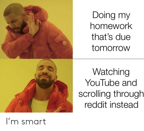 Reddit, youtube.com, and Tomorrow: Doing my  homework  that's due  tomorrow  Watching  YouTube and  scrolling through  reddit instead I'm smart