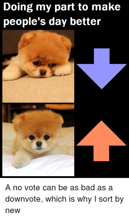 Bad, Can, and Day: Doing my part to make  people's day better A no vote can be as bad as a downvote, which is why I sort by new