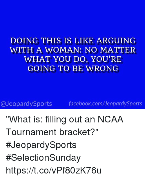 """ncaa tournament: DOING THIS IS LIKE ARGUING  WITH A WOMAN: NO MATTER  WHAT YOU DO, YOU'RE  GOING TO BE WRONG  @JeopardySports facebook.com/JeopardySports """"What is: filling out an NCAA Tournament bracket?"""" #JeopardySports #SelectionSunday https://t.co/vPf80zK76u"""