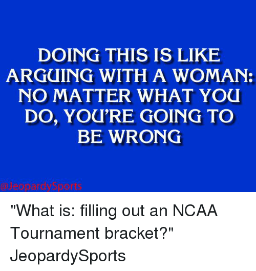 """ncaa tournament: DOING THIS IS LIKE  ARGUING WITH A WOMAN:  NO MATTER WHAT YOU  DO, YOU'RE GOING TO  BE WRONG """"What is: filling out an NCAA Tournament bracket?"""" JeopardySports"""