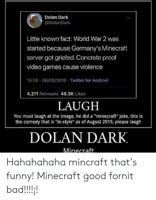 """funny minecraft: Dolan Dark  @DolanDark  Little known fact: World War 2 was  started because Germany's Minecraft  server got griefed. Concrete proof  video games cause violence  15:08 06/08/2019 Twitter for Android  4,211 Retweets 46.3K Likes  LAUGH  You must laugh at the image, he did a """"minecraft"""" joke, this is  the comedy that is """"in-style"""" as of August 2019, please laugh  DOLAN DARK  Minecraft Hahahahaha mincraft that's funny! Minecraft good fornit bad!!!!¡!"""