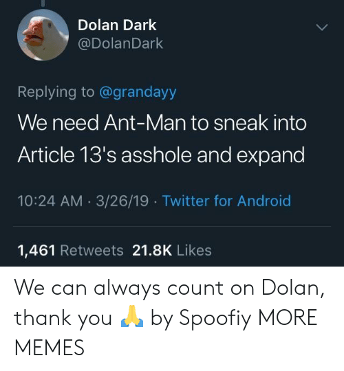 Android, Dank, and Memes: Dolan Dark  @DolanDark  Replying to @grandayy  We need Ant-Man to sneak into  Article 13's asshole and expand  10:24 AM 3/26/19 Twitter for Android  1,461 Retweets 21.8K Likes We can always count on Dolan, thank you 🙏 by Spoofiy MORE MEMES