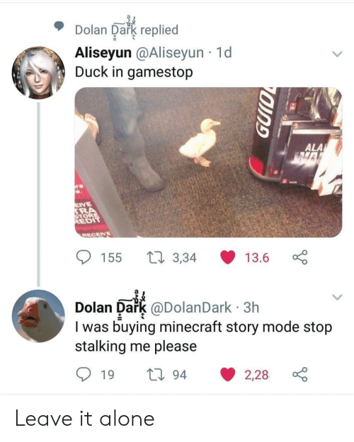 Stalking: Dolan Dark replied  Aliseyun @Aliseyun 1d  Duck in gamestop  e  ALA  VE  SRA  ORE  REDIT  RECENE  t3,34  155  13.6  Dark @DolanDark 3h  I was buying minecraft story mode stop  stalking me please  Dolan  194  2,28  19 Leave it alone