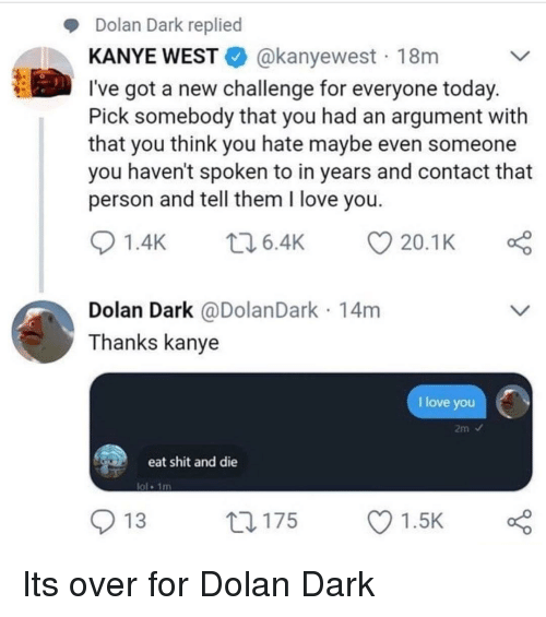 Kanye, Love, and Shit: Dolan Dark replied  KANYE WESTE. @kanyewest . 18m  l've got a new challenge for everyone today  Pick somebody that you had an argument with  that you think you hate maybe even someone  you haven't spoken to in years and contact that  person and tell them I love you  01.4K 6.4K 20.1 K  Dolan Dark @DolanDark 14m  Thanks kanye  I love you  eat shit and die  ol 1m  O 13  ロ175  Ol.sk Its over for Dolan Dark