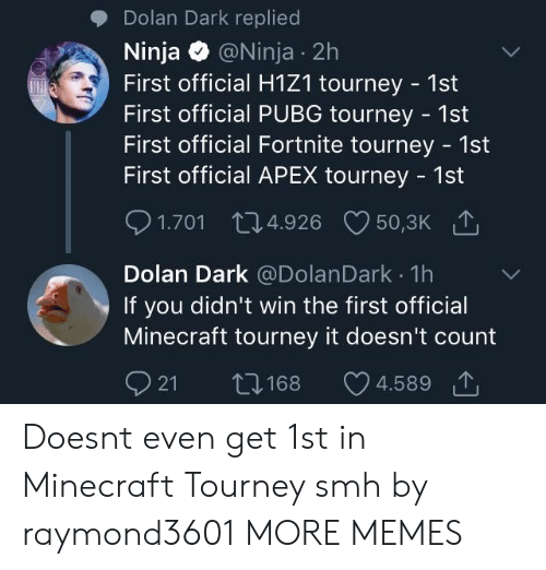 Dank, Memes, and Minecraft: Dolan Dark replied  Ninja @Ninja 2h  First official H1Z1 tourney 1st  First official PUBG tourney - 1st  First official Fortnite tourney - 1st  First official APEX tourney 1st  1.701 04.926 50,3K  Dolan Dark @DolanDark 1h  If you didn't win the first official  Minecraft tourney it doesn't count  21 168 4.589で Doesnt even get 1st in Minecraft Tourney smh by raymond3601 MORE MEMES