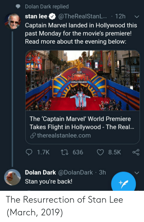 Dolan: Dolan Dark replied  stan lee. @TheRealStanL.. . 12h  Captain Marvel landed in Hollywood this  past Monday for the movie's premiere!  Read more about the evening below:  The 'Captain Marvel' World Premiere  Takes Flight in Hollywood - The Real!...  夕therealstanlee.com  Dolan Dark @DolanDark 3h  Stan you're back! The Resurrection of Stan Lee (March, 2019)
