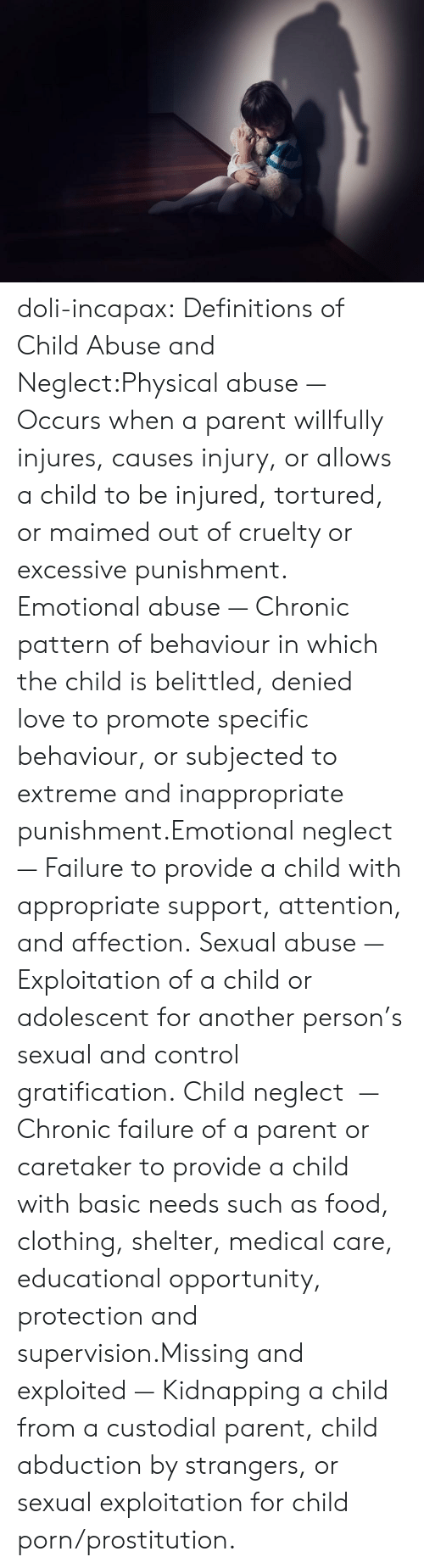 Gratification: doli-incapax:  Definitions of Child Abuse and Neglect:Physical abuse  — Occurs when a parent willfully injures, causes injury, or allows a child to be injured, tortured, or maimed out of cruelty or excessive punishment. Emotional abuse  — Chronic pattern of behaviour in which the child is belittled, denied love to promote specific behaviour, or subjected to extreme and inappropriate punishment.Emotional neglect  — Failure to provide a child with appropriate support, attention, and affection. Sexual abuse  — Exploitation of a child or adolescent for another person's sexual and control gratification. Child neglect   — Chronic failure of a parent or caretaker to provide a child with basic needs such as food, clothing, shelter, medical care, educational opportunity, protection and supervision.Missing and exploited  — Kidnapping a child from a custodial parent, child abduction by strangers, or sexual exploitation for child porn/prostitution.