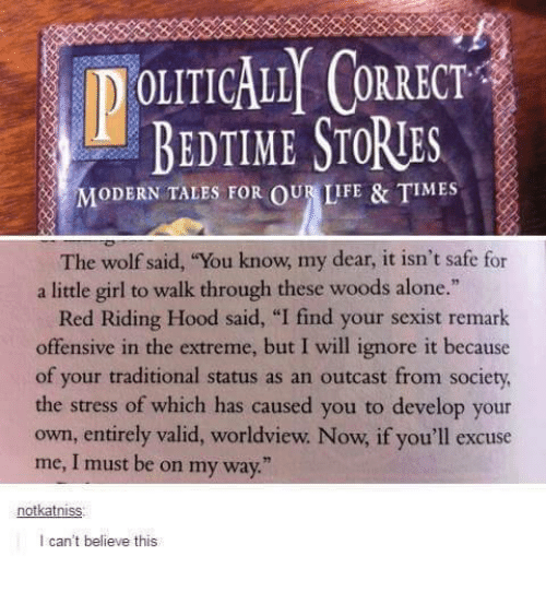 """I Find Your: DOLITICALLY ORRECT  BEDTIME STORIES  MODERN TALES FOR OUR LIFE & TIMES  The wolf said, """"You know, my dear, it isn't safe for  a little girl to walk through these woods alone.""""  Red Riding Hood said, """"I find your sexist remark  offensive in the extreme, but I will ignore it because  of your traditional status as an outcast from society,  the stress of which has caused you to develop your  own, entirely valid, worldview. Now, if you'll excuse  me, I must be on my way.""""  notkatniss  I can't believe this"""